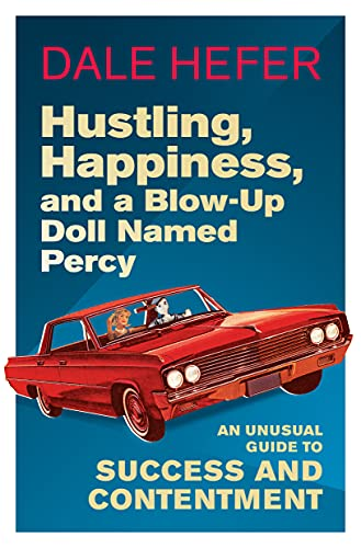 Hustling, Happiness, and a Blow-up Doll Named Percy: An Unusual Guide to Success and Contentment