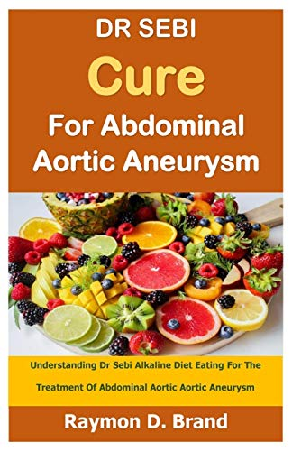 DR SEBI Cure For Abdominal Aortic Aneurysm: Understanding Dr Sebi Alkaline Diet Eating For The Treatment Of Abdominal Aortic Aortic Aneurysm