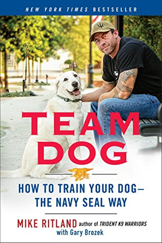 Team Dog: How to Train Your Dog--the Navy SEAL Way